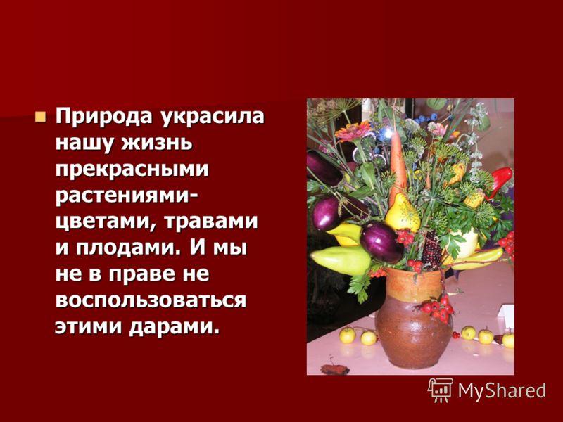 Природа украсила нашу жизнь прекрасными растениями- цветами, травами и плодами. И мы не в праве не воспользоваться этими дарами. Природа украсила нашу жизнь прекрасными растениями- цветами, травами и плодами. И мы не в праве не воспользоваться этими