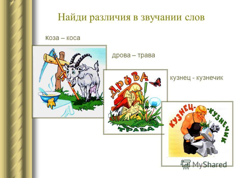 Найди различия в звучании слов к оза – коса дрова – трава кузнец - кузнечик