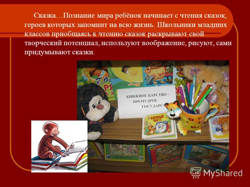 Сказка…Познание мира ребёнок начинает с чтения сказок, героев которых запомнит на всю жизнь. Школьники младших классов приобщаясь к чтению сказок раскрывают свой творческий потенциал, используют воображение, рисуют, сами придумывают сказки.