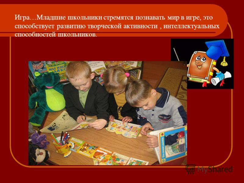 Игра…Младшие школьники стремятся познавать мир в игре, это способствует развитию творческой активности, интеллектуальных способностей школьников.