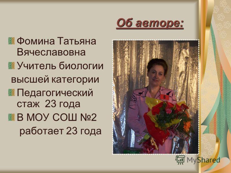 Об авторе: Фомина Татьяна Вячеславовна Учитель биологии высшей категории Педагогический стаж 23 года В МОУ СОШ 2 работает 23 года