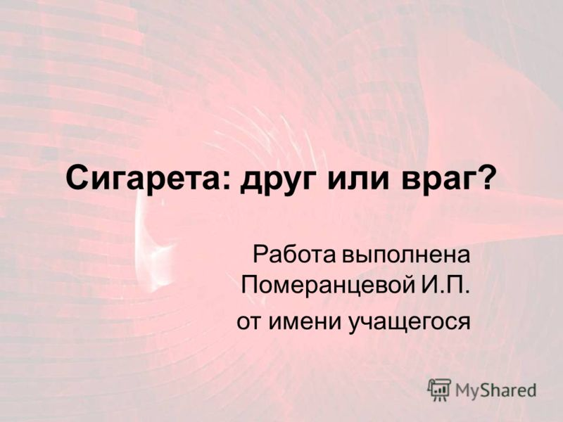 Сигарета: друг или враг? Работа выполнена Померанцевой И.П. от имени учащегося
