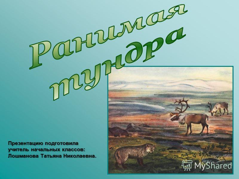 Презентацию подготовила учитель начальных классов: Лошманова Татьяна Николаевна.