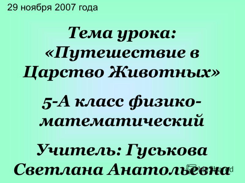 29 ноября 2007 года Тема урока: «Путешествие в Царство Животных» 5-А класс физико- математический Учитель: Гуськова Светлана Анатольевна