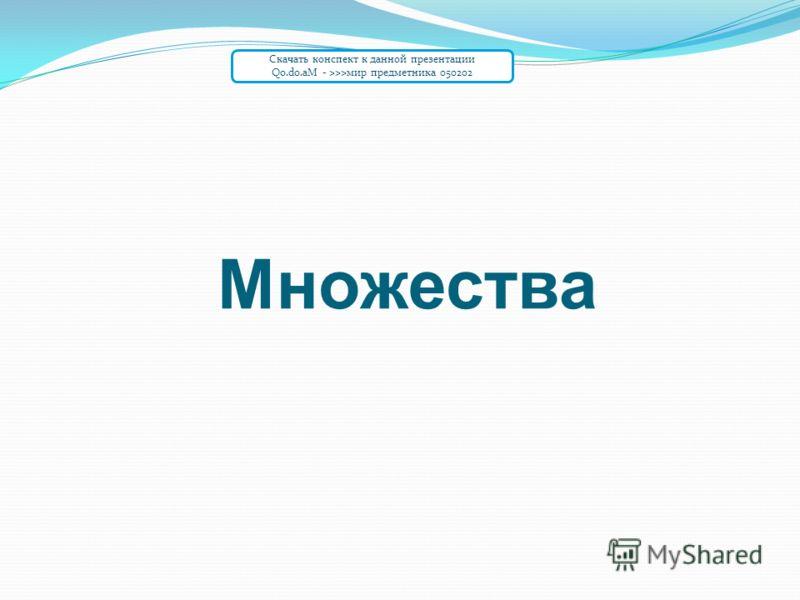 Множества Скачать конспект к данной презентации Qo.do.aM - >>>мир предметника 050202