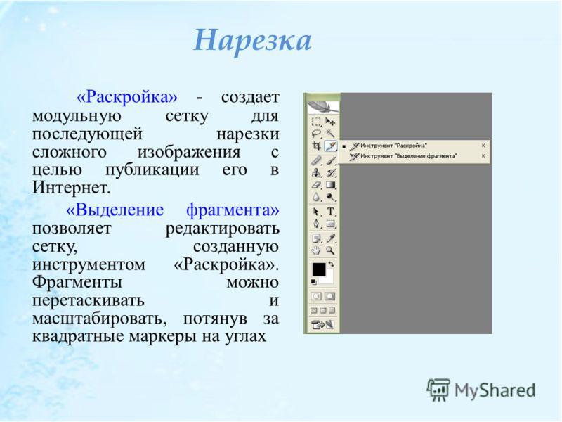 Нарезка «Раскройка» - создает модульную сетку для последующей нарезки сложного изображения с целью публикации его в Интернет. «Выделение фрагмента» позволяет редактировать сетку, созданную инструментом «Раскройка». Фрагменты можно перетаскивать и мас