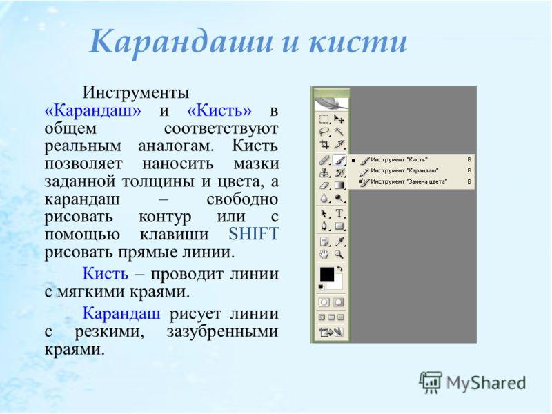 Карандаши и кисти Инструменты «Карандаш» и «Кисть» в общем соответствуют реальным аналогам. Кисть позволяет наносить мазки заданной толщины и цвета, а карандаш – свободно рисовать контур или с помощью клавиши SHIFT рисовать прямые линии. Кисть – пров