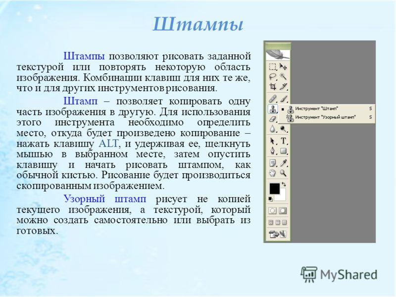 Штампы Штампы позволяют рисовать заданной текстурой или повторять некоторую область изображения. Комбинации клавиш для них те же, что и для других инструментов рисования. Штамп – позволяет копировать одну часть изображения в другую. Для использования