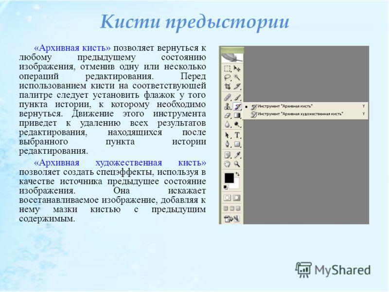 Кисти предыстории «Архивная кисть» позволяет вернуться к любому предыдущему состоянию изображения, отменив одну или несколько операций редактирования. Перед использованием кисти на соответствующей палитре следует установить флажок у того пункта истор