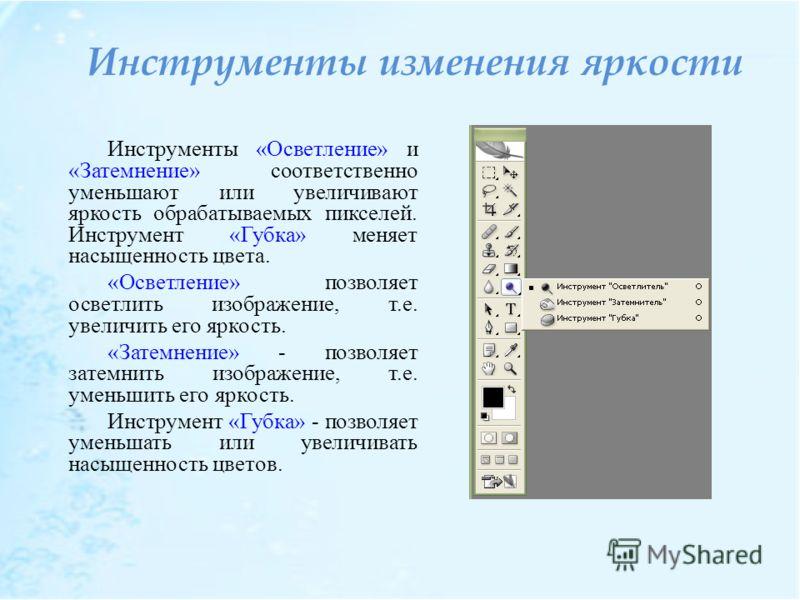 Инструменты изменения яркости Инструменты «Осветление» и «Затемнение» соответственно уменьшают или увеличивают яркость обрабатываемых пикселей. Инструмент «Губка» меняет насыщенность цвета. «Осветление» позволяет осветлить изображение, т.е. увеличить