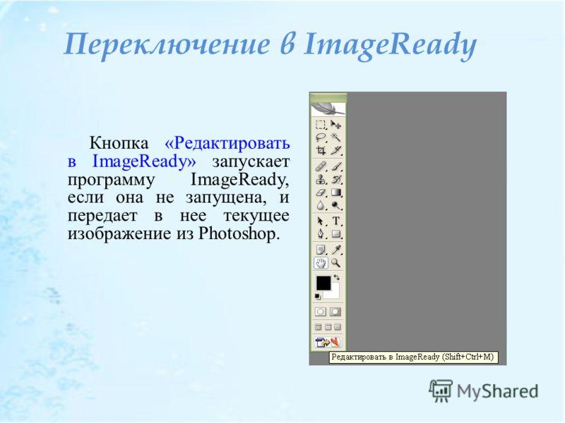 Переключение в ImageReady Кнопка «Редактировать в ImageReady» запускает программу ImageReady, если она не запущена, и передает в нее текущее изображение из Photoshop.