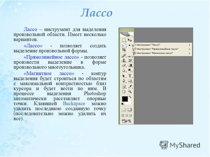 Лассо Лассо – инструмент для выделения произвольной области. Имеет несколько вариантов. «Лассо» - позволяет создать выделение произвольной формы. «Прямолинейное лассо» - позволяет произвести выделение в форме произвольного многоугольника. «Магнитное