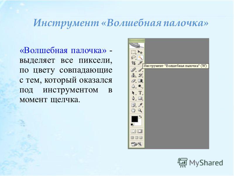 Инструмент «Волшебная палочка» «Волшебная палочка» - выделяет все пиксели, по цвету совпадающие с тем, который оказался под инструментом в момент щелчка.