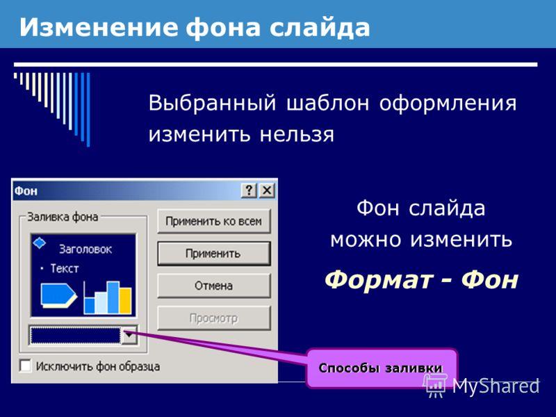 Изменение фона слайда Выбранный шаблон оформления изменить нельзя Фон слайда можно изменить Формат - Фон Способы заливки