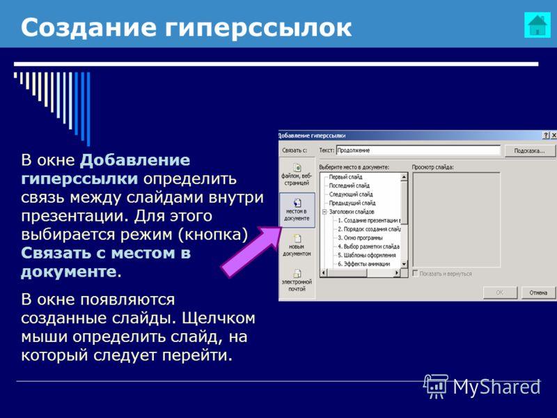 Создание гиперссылок В окне Добавление гиперссылки определить связь между слайдами внутри презентации. Для этого выбирается режим (кнопка) Связать с местом в документе. В окне появляются созданные слайды. Щелчком мыши определить слайд, на который сле