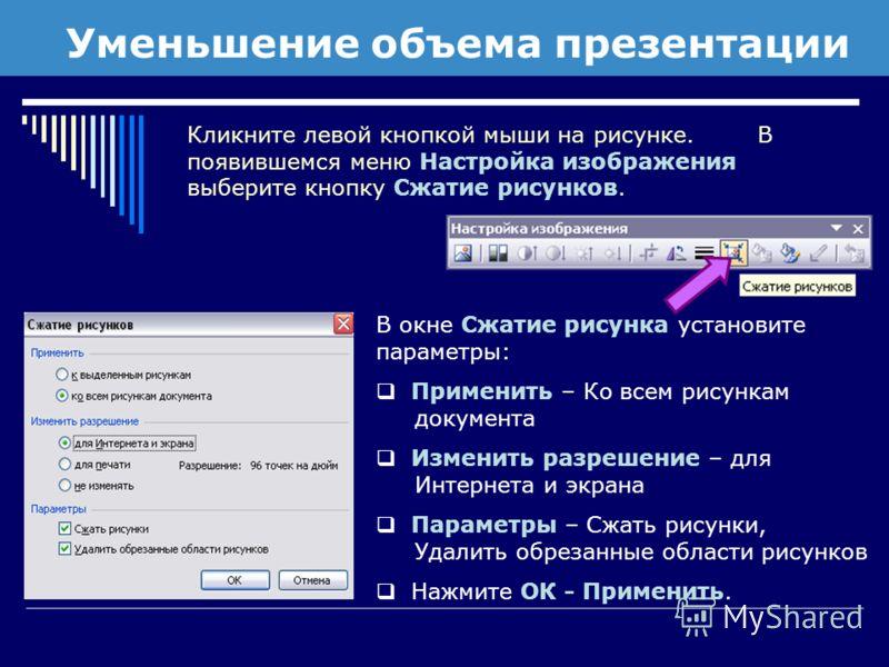 Уменьшение объема презентации Кликните левой кнопкой мыши на рисунке. В появившемся меню Настройка изображения выберите кнопку Сжатие рисунков. В окне Сжатие рисунка установите параметры: Применить – Ко всем рисункам документа Изменить разрешение – д