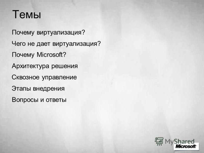 Темы Почему виртуализация? Чего не дает виртуализация? Почему Microsoft? Архитектура решения Сквозное управление Этапы внедрения Вопросы и ответы