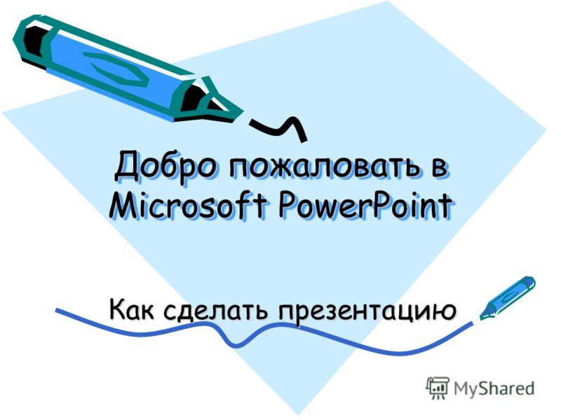 Добро пожаловать в Microsoft PowerPoint Как сделать презентацию