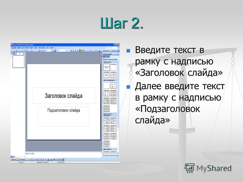 Шаг 2. Введите текст в рамку с надписью «Заголовок слайда» Далее введите текст в рамку с надписью «Подзаголовок слайда»
