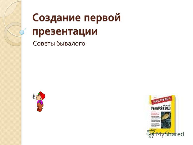 Создание первой презентации Советы бывалого