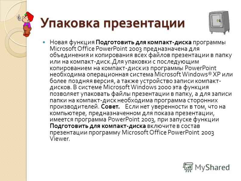 Упаковка презентации Новая функция Подготовить для компакт - диска программы Microsoft Office PowerPoint 2003 предназначена для объединения и копирования всех файлов презентации в папку или на компакт - диск. Для упаковки с последующим копированием н