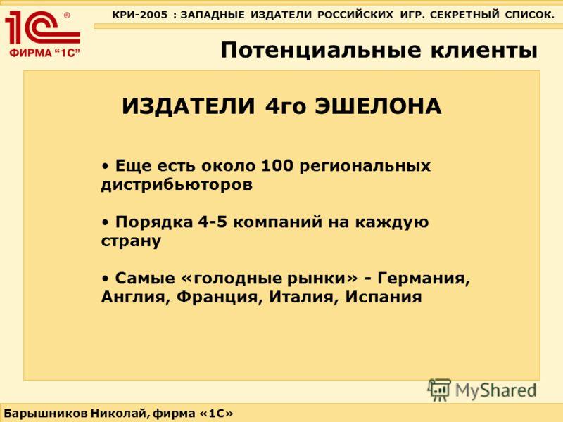 КРИ-2005 : ЗАПАДНЫЕ ИЗДАТЕЛИ РОССИЙСКИХ ИГР. СЕКРЕТНЫЙ СПИСОК. Барышников Николай, фирма «1С» ИЗДАТЕЛИ 4го ЭШЕЛОНА Потенциальные клиенты Еще есть около 100 региональных дистрибьюторов Порядка 4-5 компаний на каждую страну Самые «голодные рынки» - Гер