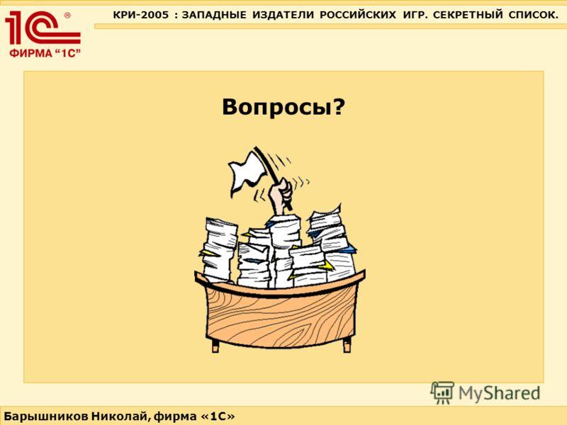 КРИ-2005 : ЗАПАДНЫЕ ИЗДАТЕЛИ РОССИЙСКИХ ИГР. СЕКРЕТНЫЙ СПИСОК. Барышников Николай, фирма «1С» Вопросы?