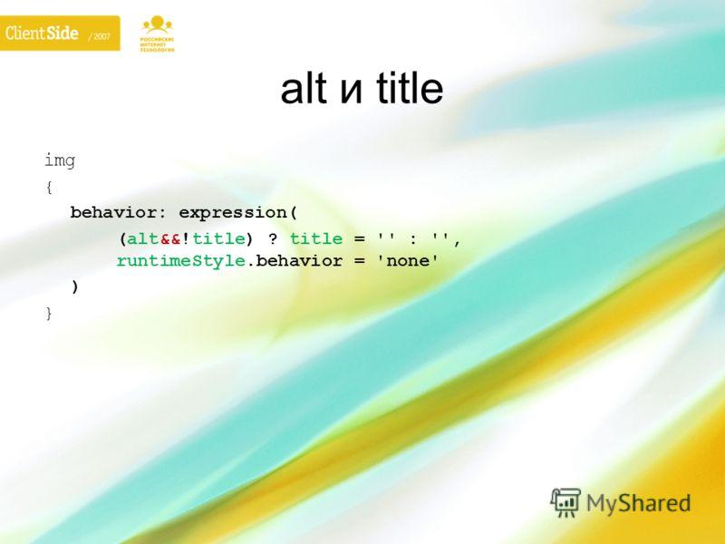 alt и title img { behavior: expression( (alt&&!title) ? title = '' : '', runtimeStyle.behavior = 'none' ) }