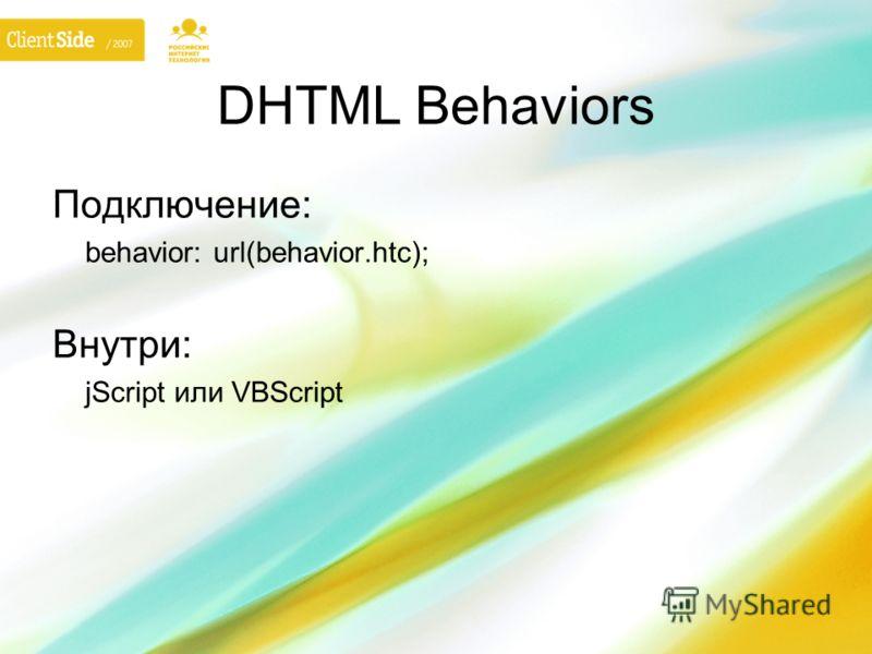 DHTML Behaviors Подключение: behavior: url(behavior.htc); Внутри: jScript или VBScript