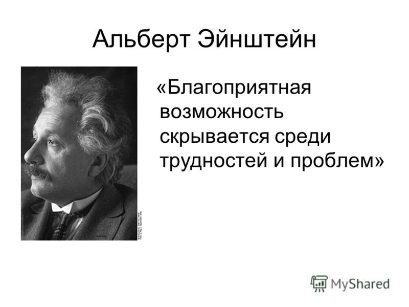 Альберт Эйнштейн «Благоприятная возможность скрывается среди трудностей и проблем»