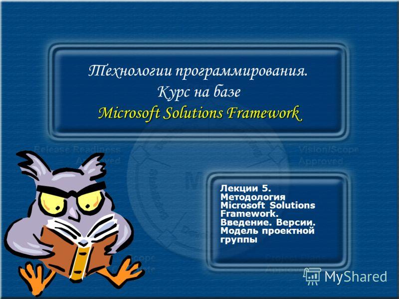 Microsoft Solutions Framework Технологии программирования. Курс на базе Microsoft Solutions Framework Лекции 5. Методология Microsoft Solutions Framework. Введение. Версии. Модель проектной группы