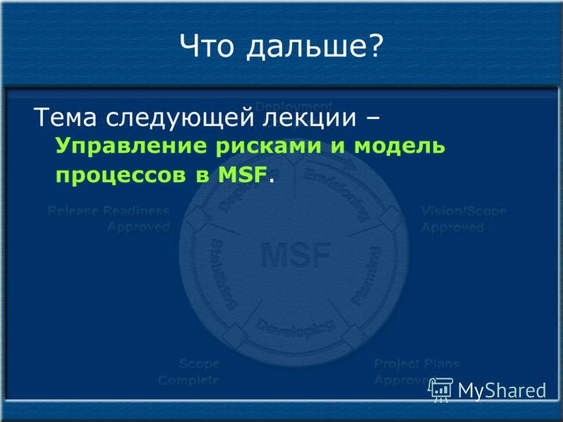 Что дальше? Тема следующей лекции – Управление рисками и модель процессов в MSF.