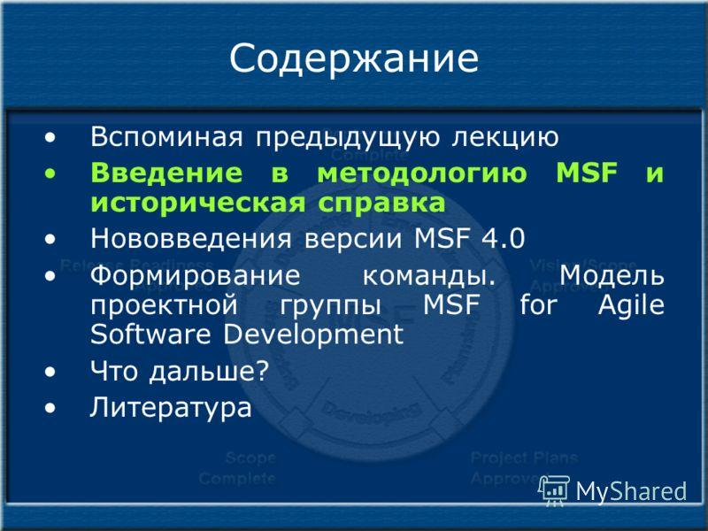 Содержание Вспоминая предыдущую лекцию Введение в методологию MSF и историческая справка Нововведения версии MSF 4.0 Формирование команды. Модель проектной группы MSF for Agile Software Development Что дальше? Литература