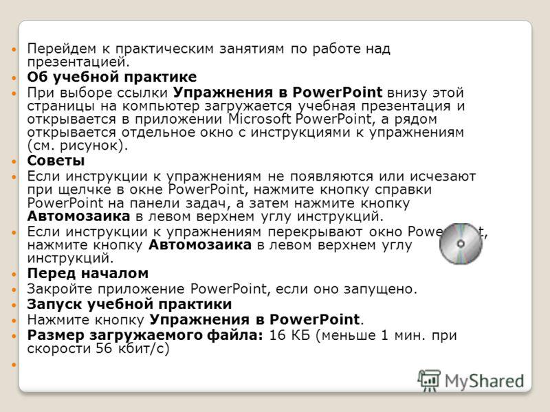 Перейдем к практическим занятиям по работе над презентацией. Об учебной практике При выборе ссылки Упражнения в PowerPoint внизу этой страницы на компьютер загружается учебная презентация и открывается в приложении Microsoft PowerPoint, а рядом откры