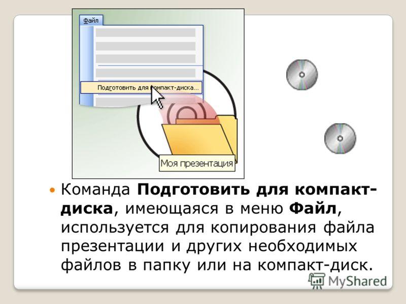 Команда Подготовить для компакт- диска, имеющаяся в меню Файл, используется для копирования файла презентации и других необходимых файлов в папку или на компакт-диск.
