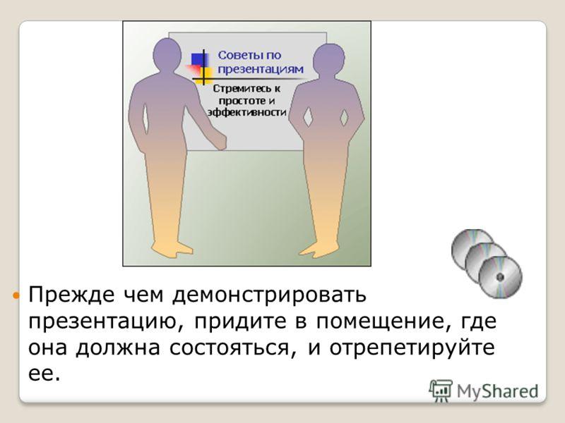 Прежде чем демонстрировать презентацию, придите в помещение, где она должна состояться, и отрепетируйте ее.