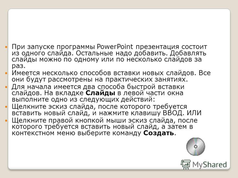 При запуске программы PowerPoint презентация состоит из одного слайда. Остальные надо добавить. Добавлять слайды можно по одному или по несколько слайдов за раз. Имеется несколько способов вставки новых слайдов. Все они будут рассмотрены на практичес