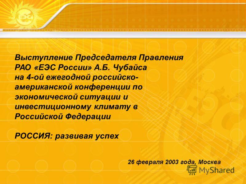 Выступление Председателя Правления РАО «ЕЭС России» А.Б. Чубайса на 4-ой ежегодной российско- американской конференции по экономической ситуации и инвестиционному климату в Российской Федерации РОССИЯ: развивая успех 26 февраля 2003 года, Москва