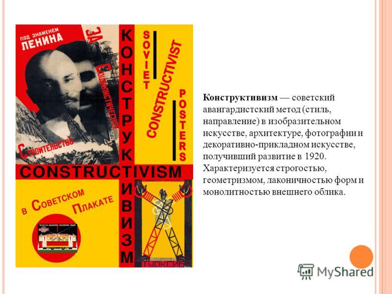 Конструктивизм советский авангардистский метод (стиль, направление) в изобразительном искусстве, архитектуре, фотографии и декоративно-прикладном искусстве, получивший развитие в 1920. Характеризуется строгостью, геометризмом, лаконичностью форм и мо