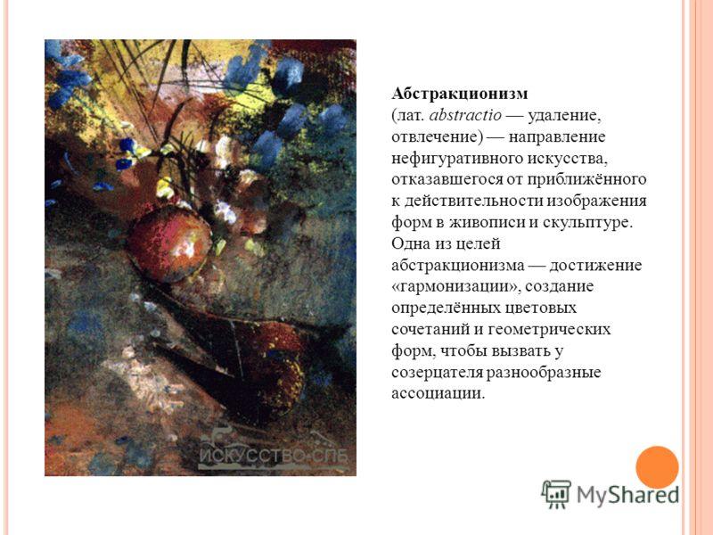 Абстракционизм (лат. abstractio удаление, отвлечение) направление нефигуративного искусства, отказавшегося от приближённого к действительности изображения форм в живописи и скульптуре. Одна из целей абстракционизма достижение «гармонизации», создание
