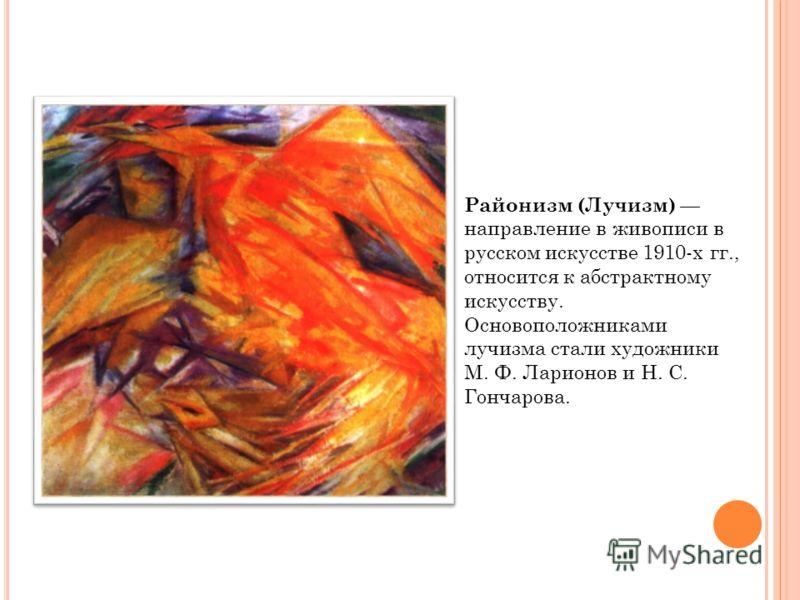 Районизм (Лучизм) направление в живописи в русском искусстве 1910-х гг., относится к абстрактному искусству. Основоположниками лучизма стали художники М. Ф. Ларионов и Н. С. Гончарова.