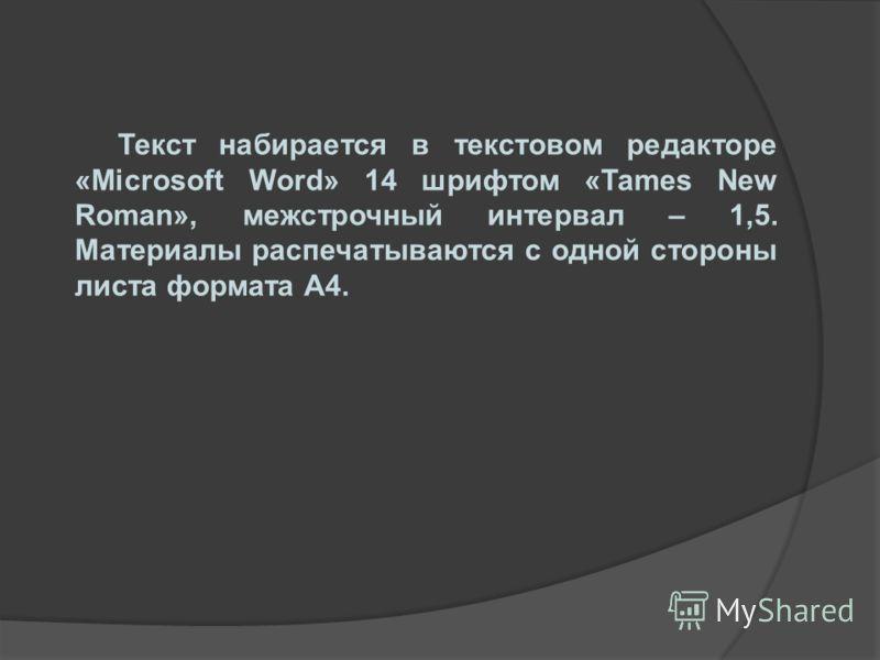 Текст набирается в текстовом редакторе «Microsoft Word» 14 шрифтом «Tames New Roman», межстрочный интервал – 1,5. Материалы распечатываются с одной стороны листа формата А4.