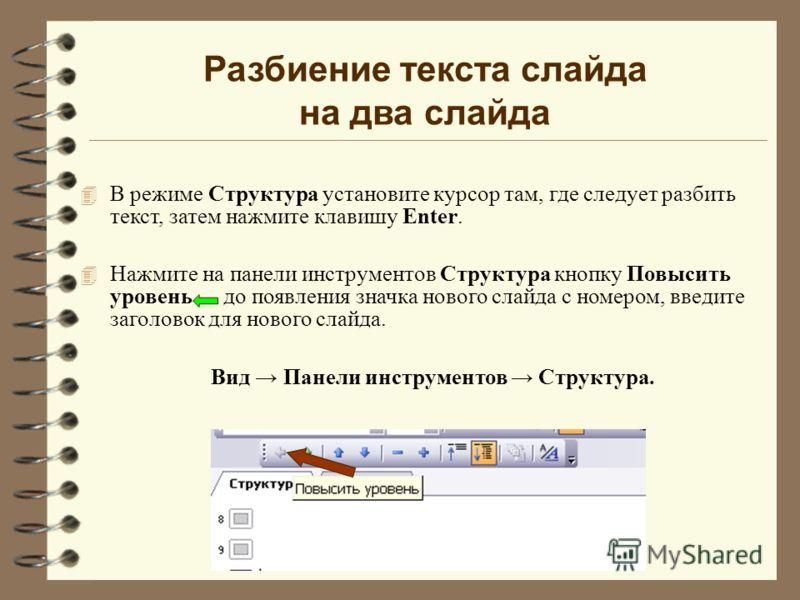 Разбиение текста слайда на два слайда 4 В режиме Структура установите курсор там, где следует разбить текст, затем нажмите клавишу Enter. 4 Нажмите на панели инструментов Структура кнопку Повысить уровень до появления значка нового слайда с номером,