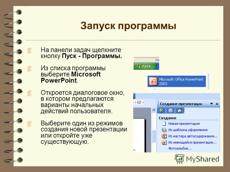 Запуск программы 4 На панели задач щелкните кнопку Пуск - Программы. 4 Из списка программы выберите Microsoft PowerPoint. 4 Откроется диалоговое окно, в котором предлагаются варианты начальных действий пользователя. 4 Выберите один из режимов создани