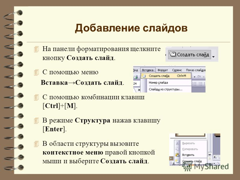 Добавление слайдов 4 На панели форматирования щелкните кнопку Создать слайд. 4 С помощью меню ВставкаСоздать слайд. 4 С помощью комбинации клавиш [Ctrl]+[M]. 4 В режиме Cтруктура нажав клавишу [Enter]. 4 В области структуры вызовите контекстное меню