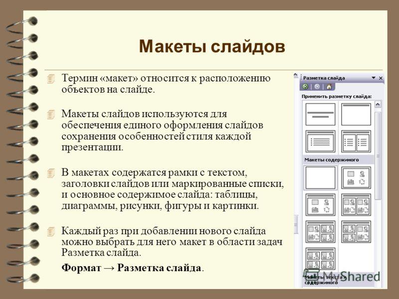 Макеты слайдов 4 Термин «макет» относится к расположению объектов на слайде. 4 Макеты слайдов используются для обеспечения единого оформления слайдов сохранения особенностей стиля каждой презентации. 4 В макетах содержатся рамки с текстом, заголовки
