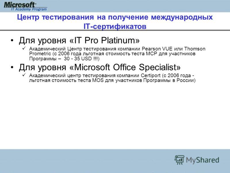 Центр тестирования на получение международных IT-сертификатов Для уровня «IT Pro Platinum» Академический Центр тестирования компании Pearson VUE или Thomson Prometric (с 2006 года льготная стоимость теста MCP для участников Программы – 30 - 35 USD !!