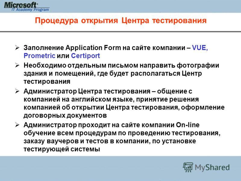 Процедура открытия Центра тестирования Заполнение Application Form на сайте компании – VUE, Prometric или Certiport Необходимо отдельным письмом направить фотографии здания и помещений, где будет располагаться Центр тестирования Администратор Центра