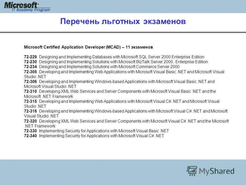 Перечень льготных экзаменов Microsoft Certified Application Developer (MCAD) – 11 экзаменов 72-229 Designing and Implementing Databases with Microsoft SQL Server 2000 Enterprise Edition 72-230 Designing and Implementing Solutions with Microsoft BizTa
