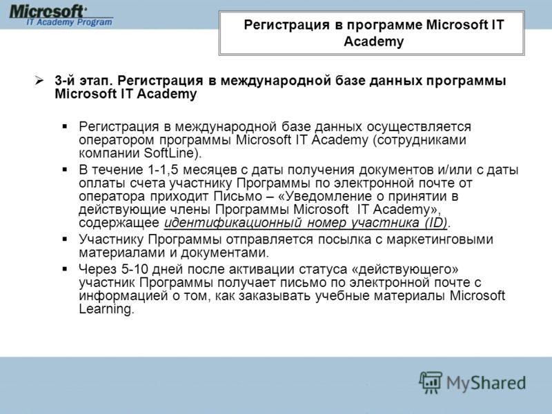 3-й этап. Регистрация в международной базе данных программы Microsoft IT Academy Регистрация в международной базе данных осуществляется оператором программы Microsoft IT Academy (сотрудниками компании SoftLine). В течение 1-1,5 месяцев с даты получен